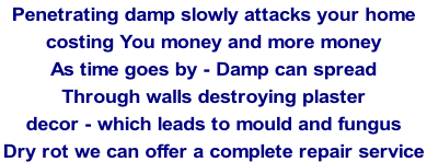 Penetrating damp slowly attacks your home  costing You money and more money As time goes by - Damp can spread  Through walls destroying plaster  decor - which leads to mould and fungus Dry rot we can offer a complete repair service